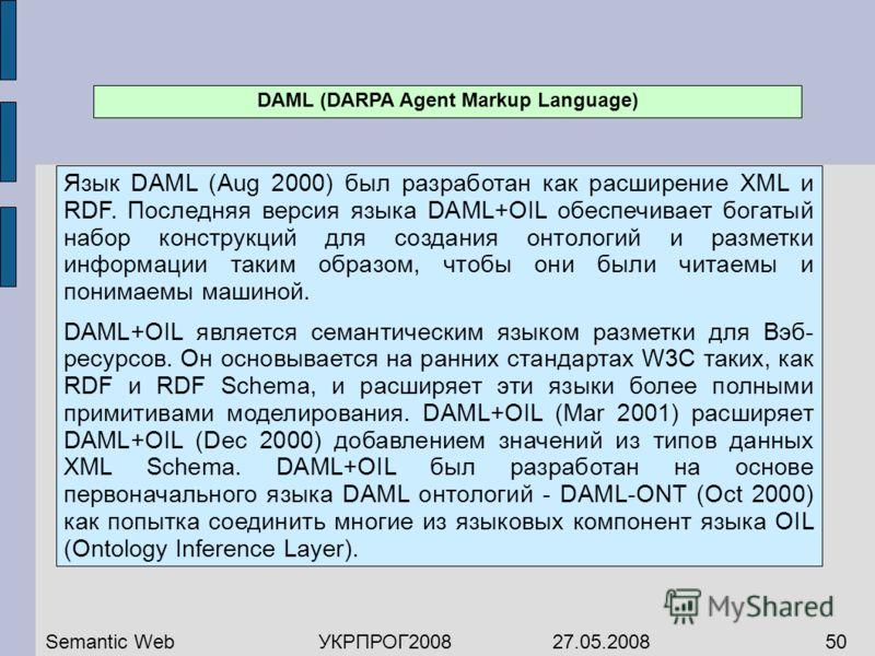 DAML (DARPA Agent Markup Language) Язык DAML (Aug 2000) был разработан как расширение XML и RDF. Последняя версия языка DAML+OIL обеспечивает богатый набор конструкций для создания онтологий и разметки информации таким образом, чтобы они были читаемы