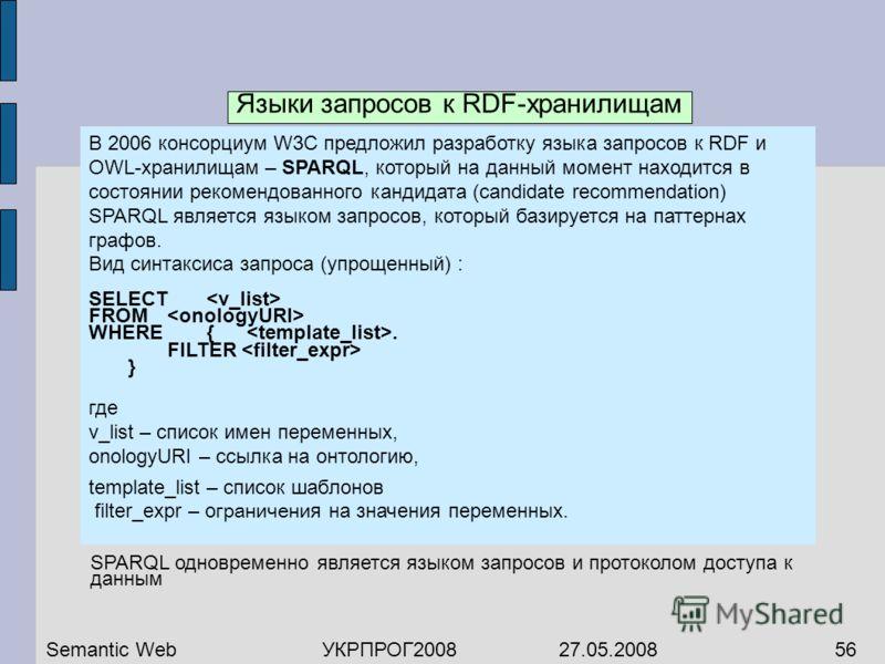 В 2006 консорциум W3C предложил разработку языка запросов к RDF и OWL-хранилищам – SPARQL, который на данный момент находится в состоянии рекомендованного кандидата (candidate recommendation) SPARQL является языком запросов, который базируется на пат