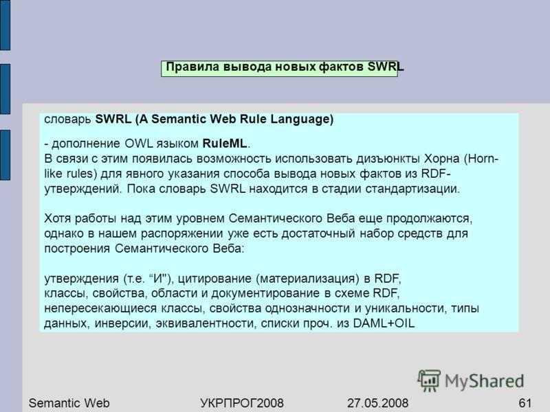 Правила вывода новых фактов SWRL словарь SWRL (A Semantic Web Rule Language) - дополнение OWL языком RuleML. В связи с этим появилась возможность использовать дизъюнкты Хорна (Horn- like rules) для явного указания способа вывода новых фактов из RDF-
