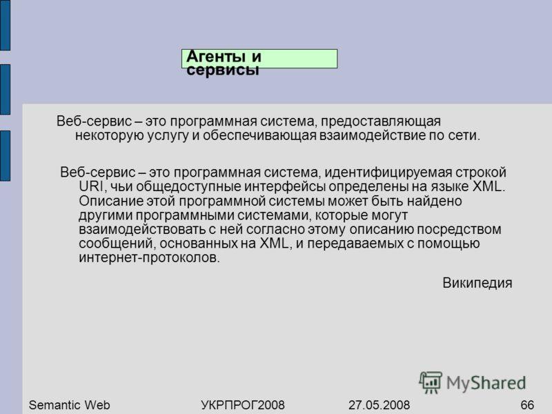 Агенты и сервисы Веб-сервис – это программная система, предоставляющая некоторую услугу и обеспечивающая взаимодействие по сети. Semantic WebУКРПРОГ2008 27.05.200866 Веб-сервис – это программная система, идентифицируемая строкой URI, чьи общедоступны
