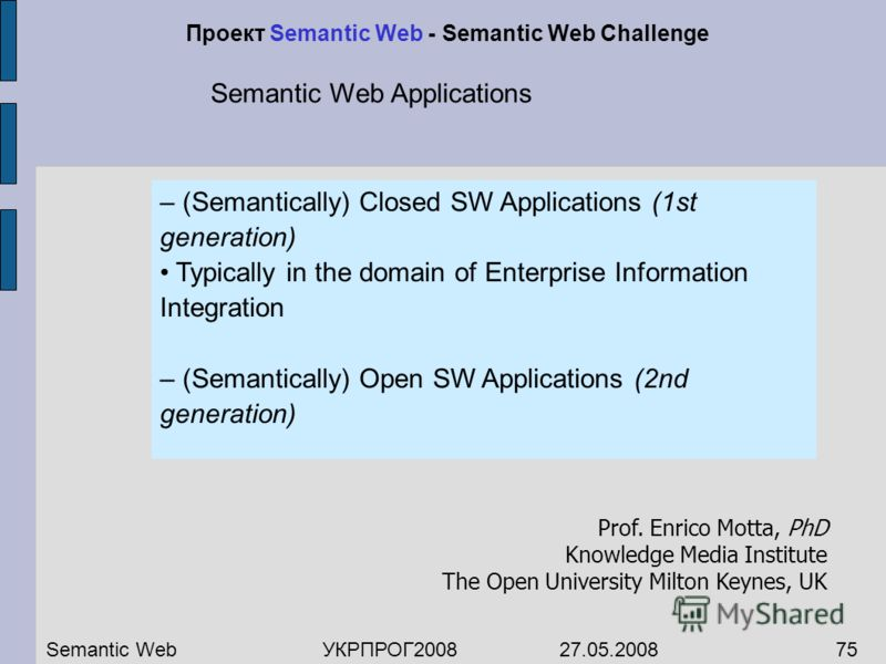 – (Semantically) Closed SW Applications (1st generation) Typically in the domain of Enterprise Information Integration – (Semantically) Open SW Applications (2nd generation) Semantic WebУКРПРОГ2008 27.05.200875 Проект Semantic Web - Semantic Web Chal