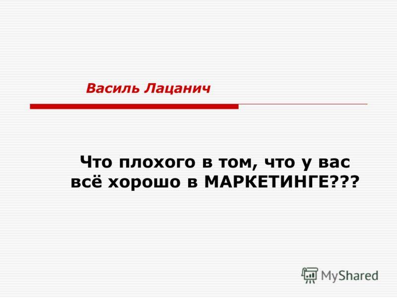 Что плохого в том, что у вас всё хорошо в МАРКЕТИНГЕ??? Василь Лацанич