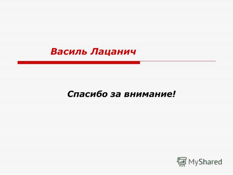 Спасибо за внимание! Василь Лацанич