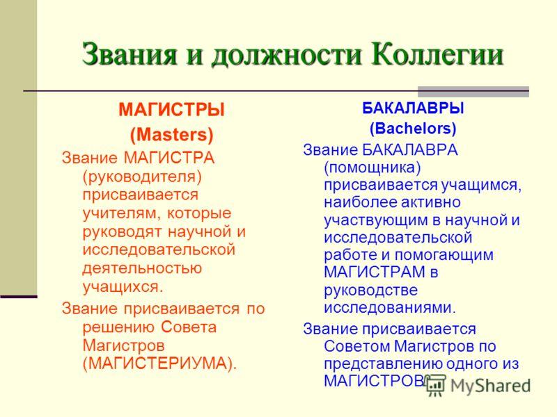 Звания и должности Коллегии МАГИСТРЫ (Masters) Звание МАГИСТРА (руководителя) присваивается учителям, которые руководят научной и исследовательской деятельностью учащихся. Звание присваивается по решению Совета Магистров (МАГИСТЕРИУМА). БАКАЛАВРЫ (Ba