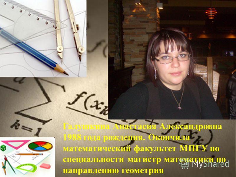 Галушкина Анастасия Александровна 1988 года рождения. Окончила математический факультет МПГУ по специальности магистр математики по направлению геометрия