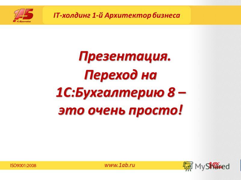 IT-холдинг 1-й Архитектор бизнеса Переход на 1С:Бухгалтерию 8 – это очень просто! Презентация. www.1ab.ru