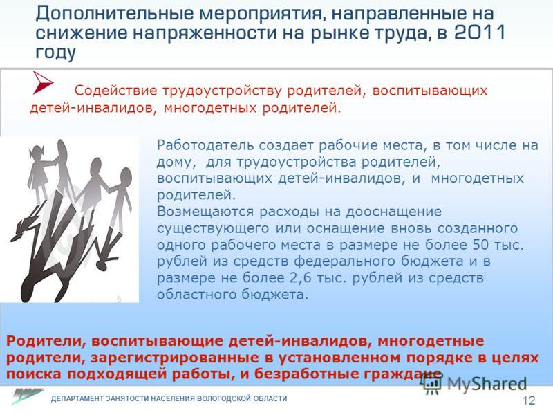 ДЕПАРТАМЕНТ ЗАНЯТОСТИ НАСЕЛЕНИЯ ВОЛОГОДСКОЙ ОБЛАСТИ 12 Дополнительные мероприятия, направленные на снижение напряженности на рынке труда, в 2011 году Содействие трудоустройству родителей, воспитывающих детей-инвалидов, многодетных родителей. Работода