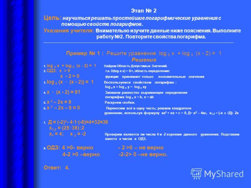 Этап 2 Цель: научиться решать простейшие логарифмические уравнения с помощью свойств логарифмов. Указания учителя: Внимательно изучите данные ниже пояснения. Выполните работу 2. Повторите свойства логарифма. __________________________________________