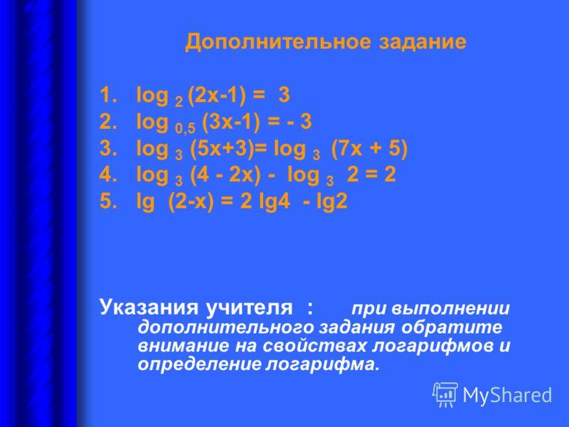 Дополнительное задание 1. log 2 (2х-1) = 3 2. log 0,5 (3х-1) = - 3 3. log 3 (5х+3)= log 3 (7х + 5) 4. log 3 (4 - 2х) - log 3 2 = 2 5. lg (2-х) = 2 lg4 - lg2 Указания учителя : при выполнении дополнительного задания обратите внимание на свойствах лога