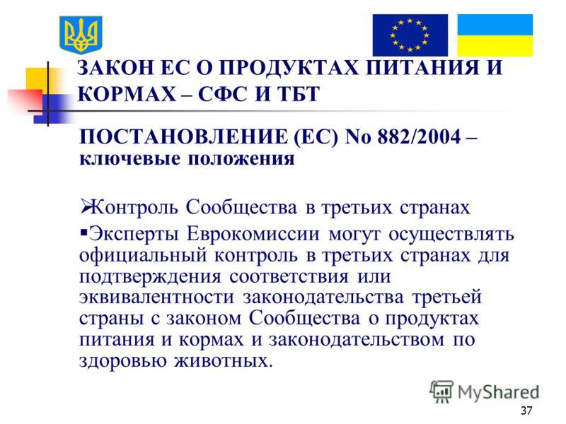 37 ЗАКОН ЕС О ПРОДУКТАХ ПИТАНИЯ И КОРМАХ – СФС И ТБТ ПОСТАНОВЛЕНИЕ (EC) No 882/2004 – ключевые положения Контроль Сообщества в третьих странах Эксперты Еврокомиссии могут осуществлять официальный контроль в третьих странах для подтверждения соответст