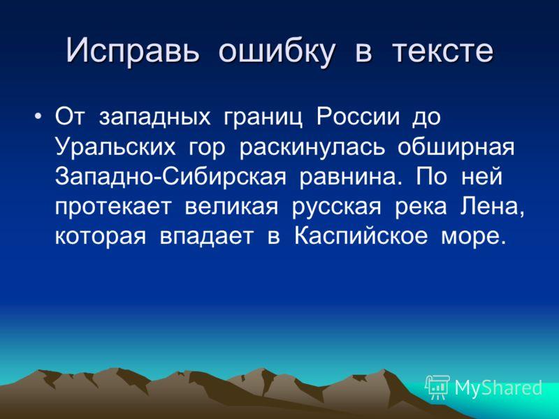 Исправь ошибку в тексте От западных границ России до Уральских гор раскинулась обширная Западно-Сибирская равнина. По ней протекает великая русская река Лена, которая впадает в Каспийское море.