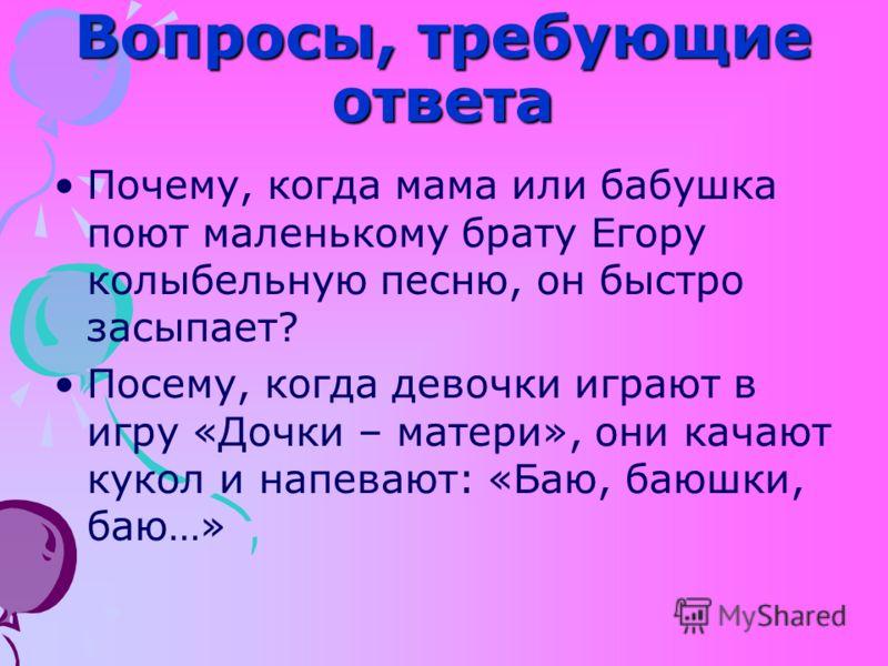 Вопросы, требующие ответа Почему, когда мама или бабушка поют маленькому брату Егору колыбельную песню, он быстро засыпает? Посему, когда девочки играют в игру «Дочки – матери», они качают кукол и напевают: «Баю, баюшки, баю…»