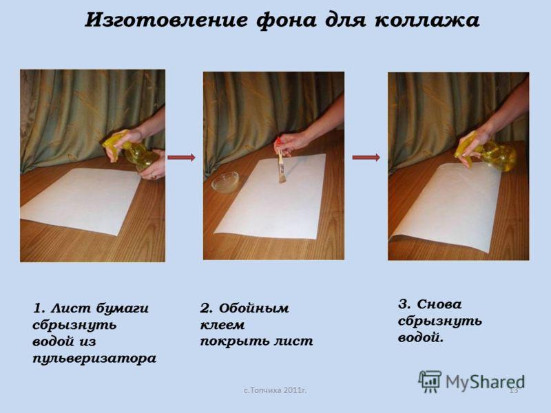 Изготовление фона для коллажа с.Топчиха 2011г.13 1. Лист бумаги сбрызнуть водой из пульверизатора 2. Обойным клеем покрыть лист 3. Снова сбрызнуть водой.