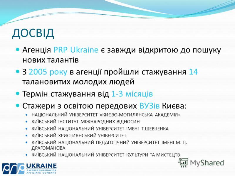 ДОСВІД Агенція PRP Ukraine є завжди відкритою до пошуку нових талантів З 2005 року в агенції пройшли стажування 14 талановитих молодих людей Термін стажування від 1-3 місяців Стажери з освітою передових ВУЗів Києва: НАЦІОНАЛЬНИЙ УНІВЕРСИТЕТ «КИЄВО-МО