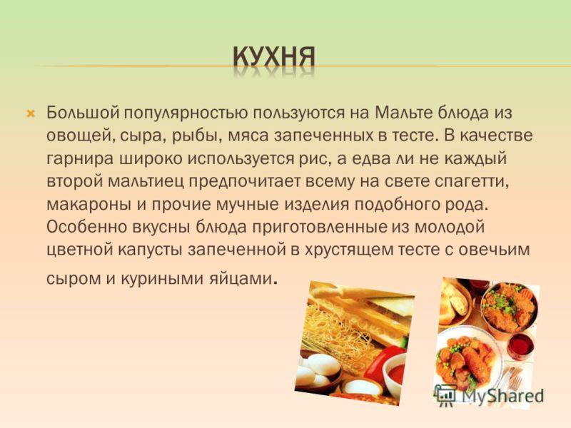 Большой популярностью пользуются на Мальте блюда из овощей, сыра, рыбы, мяса запеченных в тесте. В качестве гарнира широко используется рис, а едва ли не каждый второй мальтиец предпочитает всему на свете спагетти, макароны и прочие мучные изделия по