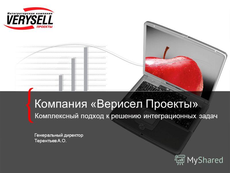 Компания «Верисел Проекты» Комплексный подход к решению интеграционных задач Генеральный директор Терентьев А.О.
