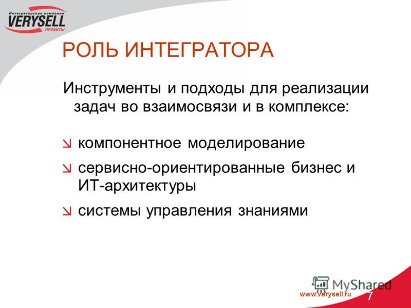 www.verysell.ru 7 РОЛЬ ИНТЕГРАТОРА Инструменты и подходы для реализации задач во взаимосвязи и в комплексе: компонентное моделирование сервисно-ориентированные бизнес и ИТ-архитектуры системы управления знаниями