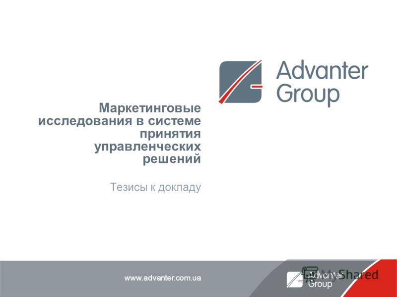www.advanter.com.ua Маркетинговые исследования в системе принятия управленческих решений Тезисы к докладу