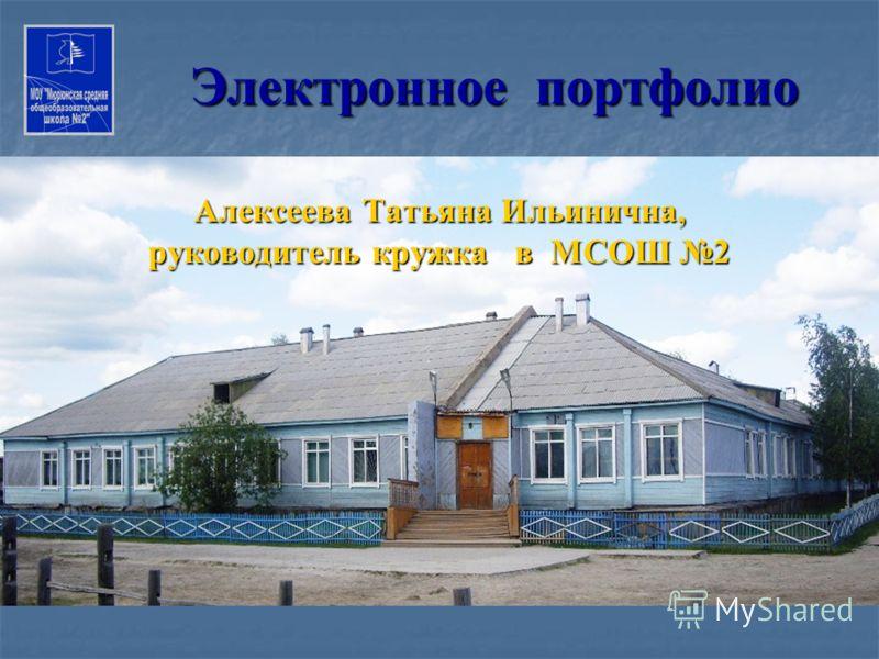 Электронное портфолио Алексеева Татьяна Ильинична, руководитель кружка в МСОШ 2