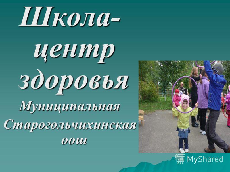 Школа- центр здоровья Муниципальная Старогольчихинская оош