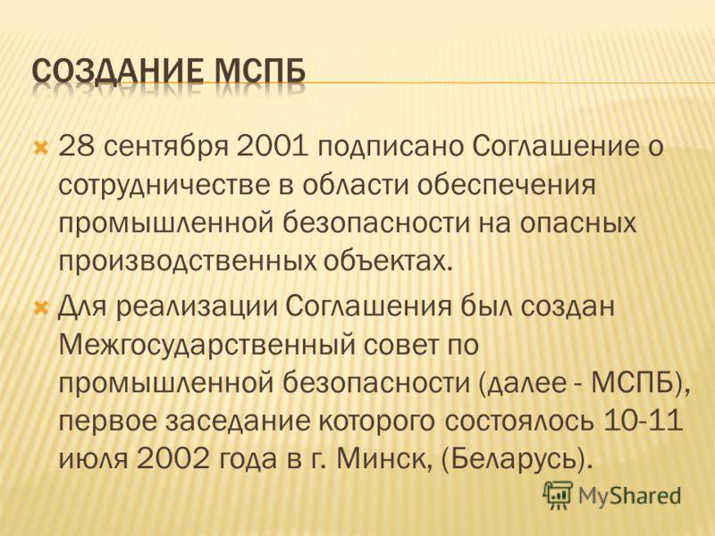 28 сентября 2001 подписано Соглашение о сотрудничестве в области обеспечения промышленной безопасности на опасных производственных объектах. Для реализации Соглашения был создан Межгосударственный совет по промышленной безопасности (далее - МСПБ), пе