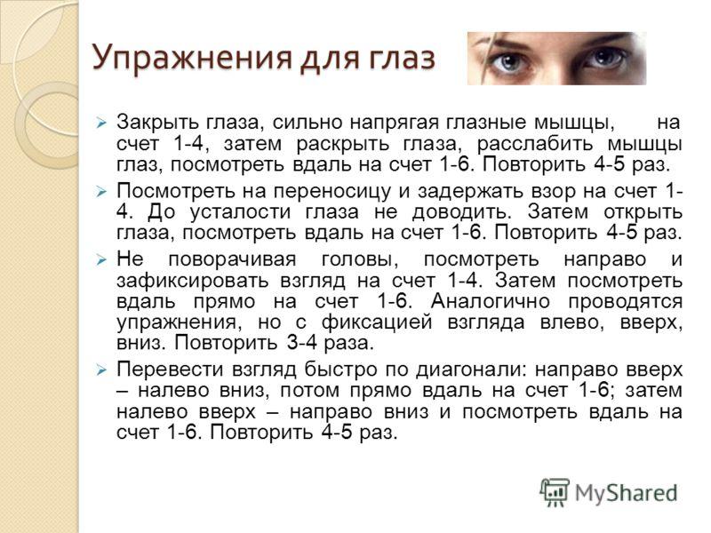 Упражнения для глаз Закрыть глаза, сильно напрягая глазные мышцы,на счет 1-4, затем раскрыть глаза, расслабить мышцы глаз, посмотреть вдаль на счет 1-6. Повторить 4-5 раз. Посмотреть на переносицу и задержать взор на счет 1- 4. До усталости глаза не