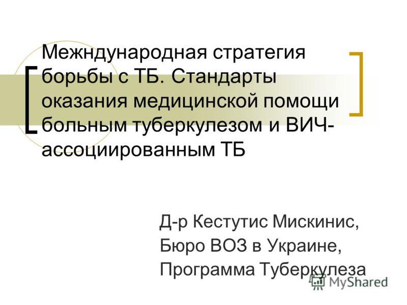 Межндународная стратегия борьбы с ТБ. Стандарты оказания медицинской помощи больным туберкулезом и ВИЧ- ассоциированным ТБ Д-р Кестутис Мискинис, Бюро ВОЗ в Украине, Программа Туберкулеза