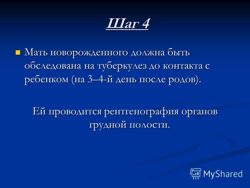 Шаг 4 Шаг 4 Мать новорожденного должна быть обследована на туберкулез до контакта с ребенком (на 3–4-й день после родов). Мать новорожденного должна быть обследована на туберкулез до контакта с ребенком (на 3–4-й день после родов). Ей проводится рент