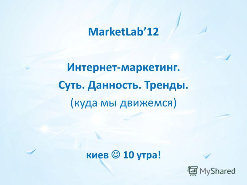 MarketLab12 Интернет-маркетинг. Суть. Данность. Тренды. (куда мы движемся) киев 10 утра!