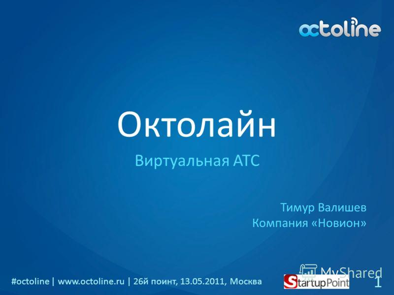 #octoline | www.octoline.ru | 26й поинт, 13.05.2011, Москва Октолайн Виртуальная АТС 1 Тимур Валишев Компания «Новион»
