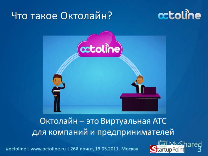 #octoline | www.octoline.ru | 26й поинт, 13.05.2011, Москва Что такое Октолайн? Октолайн – это Виртуальная АТС для компаний и предпринимателей 3