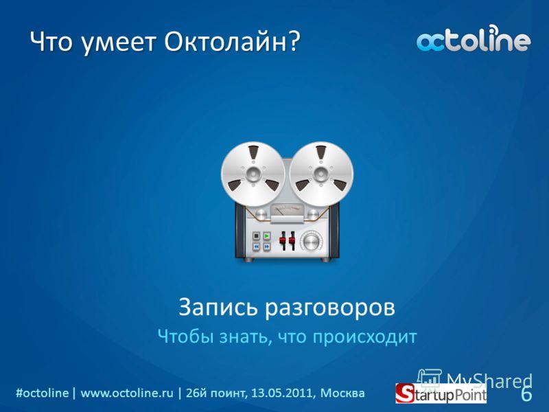 #octoline | www.octoline.ru | 26й поинт, 13.05.2011, Москва Что умеет Октолайн? Запись разговоров Чтобы знать, что происходит 6