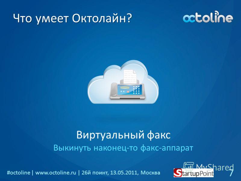 #octoline | www.octoline.ru | 26й поинт, 13.05.2011, Москва Что умеет Октолайн? Виртуальный факс Выкинуть наконец-то факс-аппарат 7