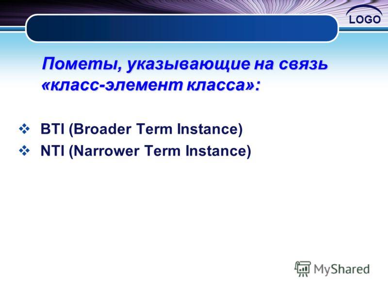 LOGO Пометы, указывающие на связь «класс-элемент класса»: Пометы, указывающие на связь «класс-элемент класса»: BTI (Broader Term Instance) NTI (Narrower Term Instance)