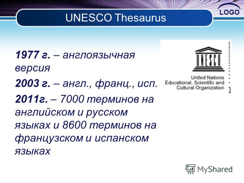LOGO UNESCO Thesaurus 1977 г. – англоязычная версия 2003 г. – англ., франц., исп. 2011г. – 7000 терминов на английском и русском языках и 8600 терминов на французском и испанском языках