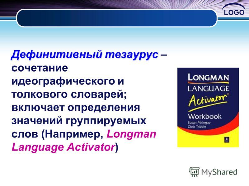 LOGO Дефинитивный тезаурус Дефинитивный тезаурус – сочетание идеографического и толкового словарей; включает определения значений группируемых слов (Например, Longman Language Activator)