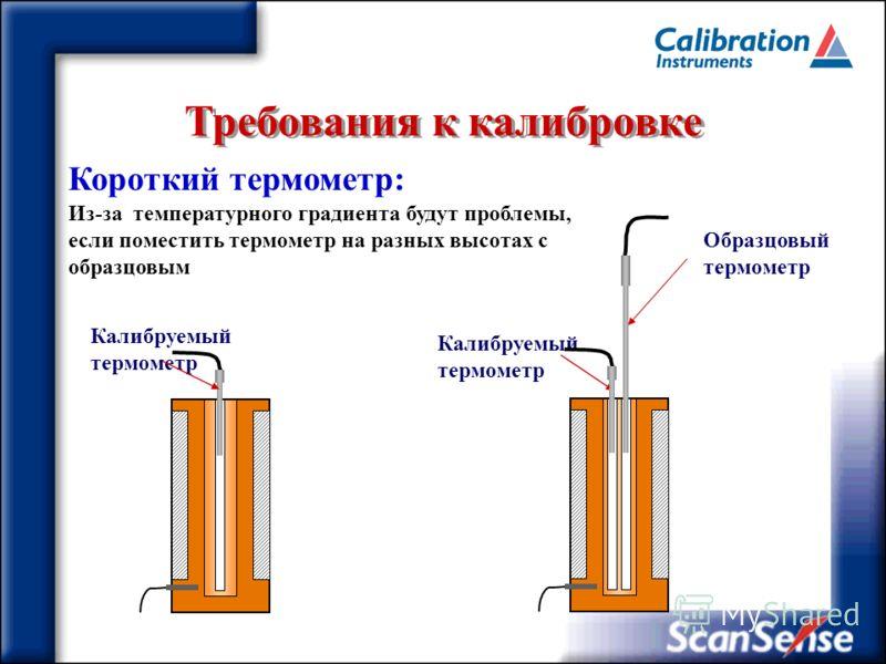 Требования к калибровке Калибруемый термометр Образцовый термометр Короткий термометр: Из-за температурного градиента будут проблемы, если поместить термометр на разных высотах с образцовым