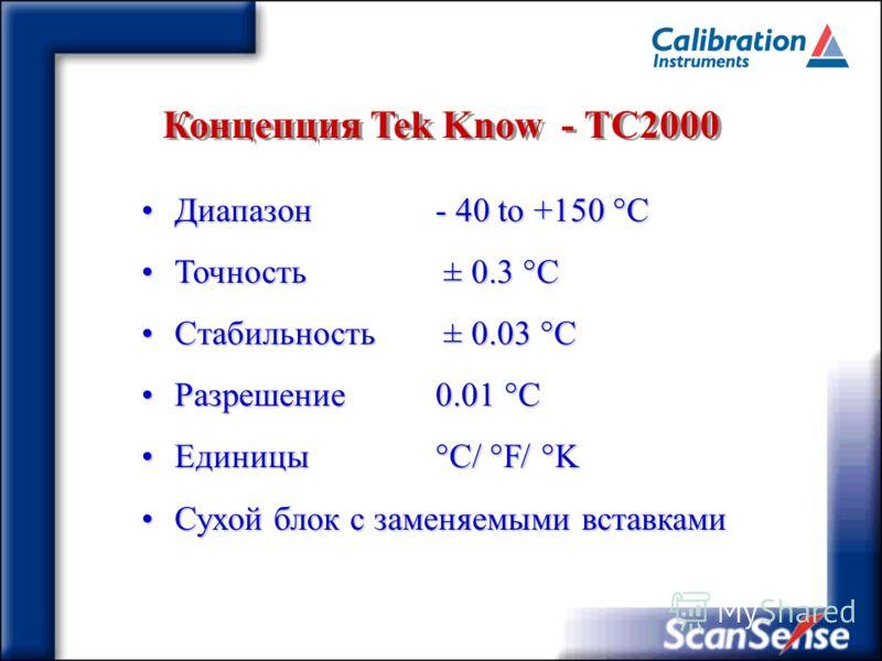 Концепция Tek Know - ТC2000 Диапазон- 40 to +150 °CДиапазон- 40 to +150 °C Точность ± 0.3 °CТочность ± 0.3 °C Стабильность ± 0.03 °CСтабильность ± 0.03 °C Разрешение0.01 °CРазрешение0.01 °C Единицы °C/ °F/ °KЕдиницы °C/ °F/ °K Сухой блок с заменяемым