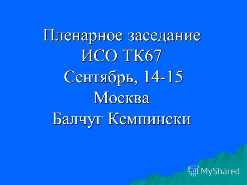 Пленарное заседание ИСО ТК67 Сентябрь, 14-15 Москва Балчуг Кемпински