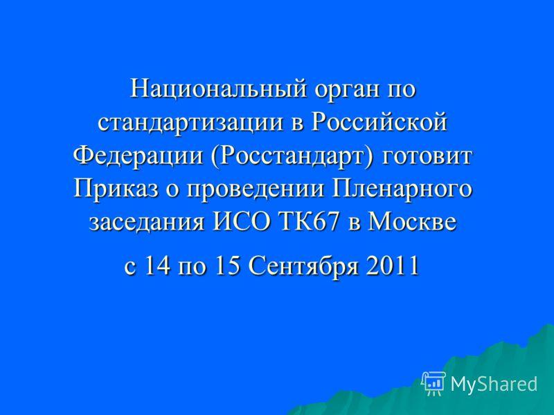 Национальный орган по стандартизации в Российской Федерации (Росстандарт) готовит Приказ о проведении Пленарного заседания ИСО ТК67 в Москве с 14 по 15 Сентября 2011