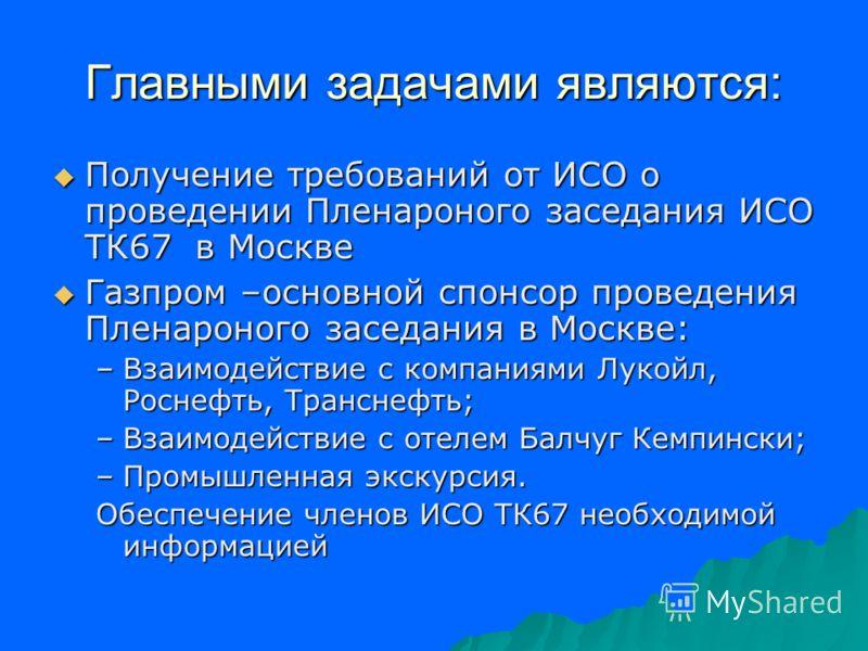 Главными задачами являются: Получение требований от ИСО о проведении Пленароного заседания ИСО ТК67 в Москве Получение требований от ИСО о проведении Пленароного заседания ИСО ТК67 в Москве Газпром –основной спонсор проведения Пленароного заседания в
