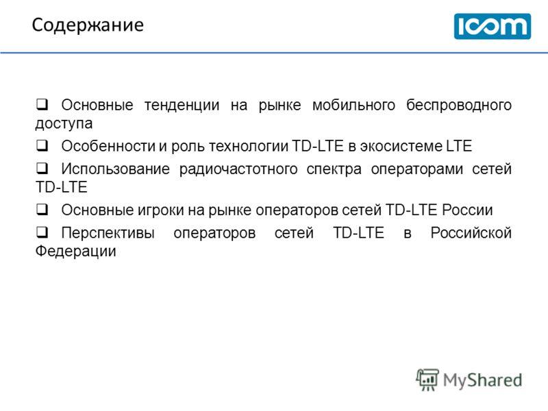 Содержание Основные тенденции на рынке мобильного беспроводного доступа Особенности и роль технологии TD-LTE в экосистеме LTE Использование радиочастотного спектра операторами сетей TD-LTE Основные игроки на рынке операторов сетей TD-LTE России Персп