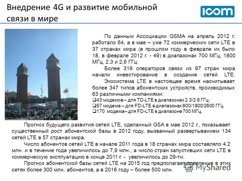 Внедрение 4G и развитие мобильной связи в мире По данным Ассоциации GSMA на апрель 2012 г. работало 64, а в мае – уже 72 коммерческих сети LTE в 37 странах мира (в прошлом году в феврале их было 18, в феврале 2012 г. - 49) в диапазонах 700 МГц, 1800