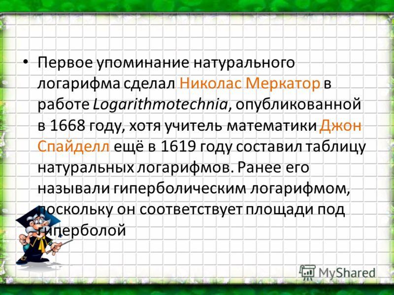 Первое упоминание натурального логарифма сделал Николас Меркатор в работе Logarithmotechnia, опубликованной в 1668 году, хотя учитель математики Джон Спайделл ещё в 1619 году составил таблицу натуральных логарифмов. Ранее его называли гиперболическим