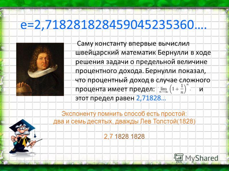 е=2,718281828459045235360…. Саму константу впервые вычислил швейцарский математик Бернулли в ходе решения задачи о предельной величине процентного дохода. Бернулли показал, что процентный доход в случае сложного процента имеет предел: и этот предел р