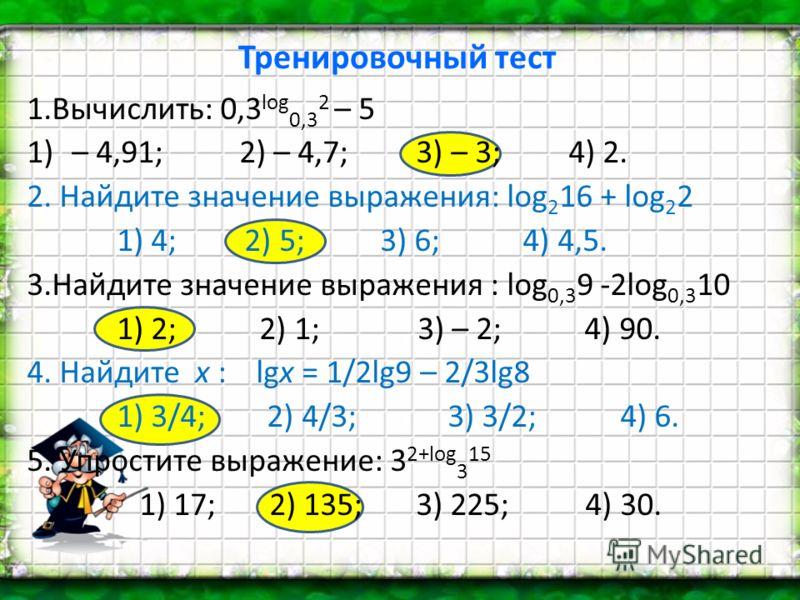 Тренировочный тест 1.Вычислить: 0,3 log 0,3 2 – 5 1)– 4,91; 2) – 4,7; 3) – 3; 4) 2. 2. Найдите значение выражения: log 2 16 + log 2 2 1) 4; 2) 5; 3) 6; 4) 4,5. 3.Найдите значение выражения : log 0,3 9 -2log 0,3 10 1) 2; 2) 1; 3) – 2; 4) 90. 4. Найдит