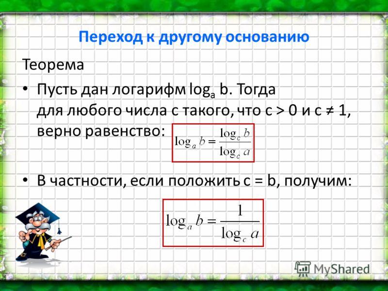 Переход к другому основанию Теорема Пусть дан логарифм log a b. Тогда для любого числа c такого, что c > 0 и c 1, верно равенство: В частности, если положить c = b, получим: