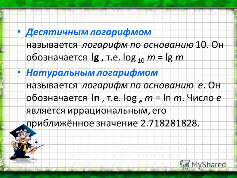 Десятичным логарифмом называется логарифм по основанию 10. Он обозначается lg, т.е. log 10 m = lg т Натуральным логарифмом называется логарифм по основанию е. Он обозначается ln, т.е. log e m = ln m. Число е является иррациональным, его приближённое