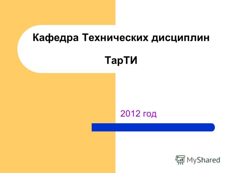 2012 год Кафедра Технических дисциплин ТарТИ
