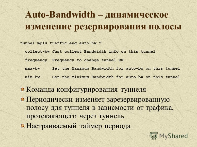 Auto-Bandwidth – динамическое изменение резервирования полосы tunnel mpls traffic-eng auto-bw ? collect-bw Just collect Bandwidth info on this tunnel frequency Frequency to change tunnel BW max-bw Set the Maximum Bandwidth for auto-bw on this tunnel